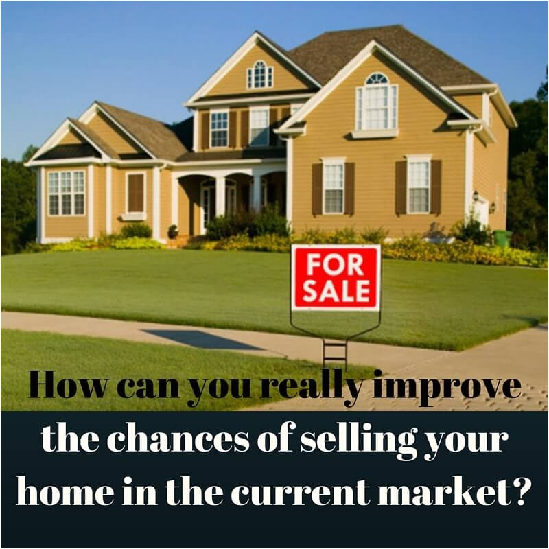 how can you really improve the chances of selling your home in the current market