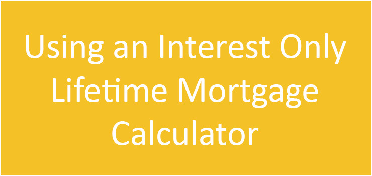 using an interest only lifetime mortgage calculator